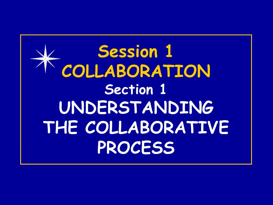 Session 1 COLLABORATION Section 1 UNDERSTANDING THE COLLABORATIVE PROCESS