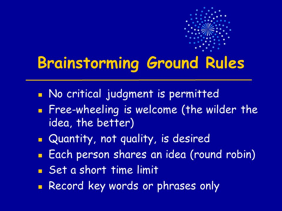 Brainstorming Ground Rules No critical judgment is permitted Free-wheeling is welcome (the wilder the idea, the better) Quantity, not quality, is desired Each person shares an idea (round robin) Set a short time limit Record key words or phrases only