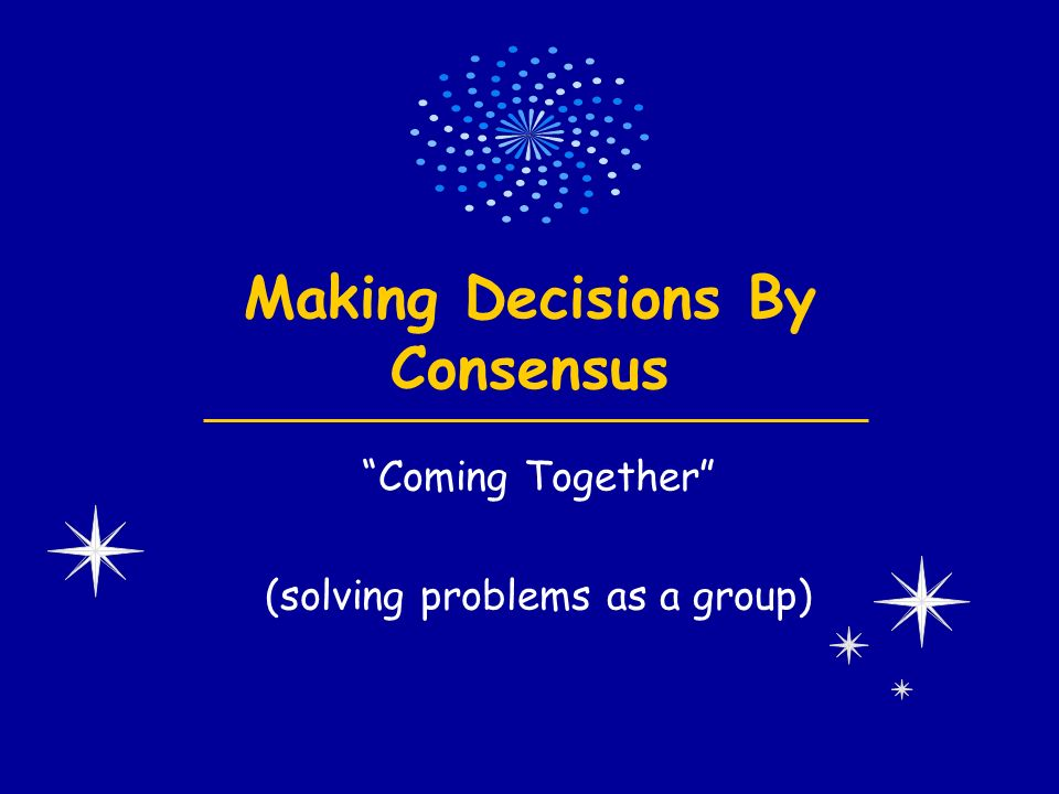 Making Decisions By Consensus Coming Together (solving problems as a group)