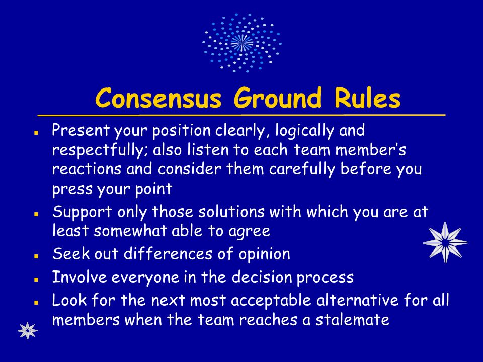 Consensus Ground Rules Present your position clearly, logically and respectfully; also listen to each team member's reactions and consider them carefully before you press your point Support only those solutions with which you are at least somewhat able to agree Seek out differences of opinion Involve everyone in the decision process Look for the next most acceptable alternative for all members when the team reaches a stalemate