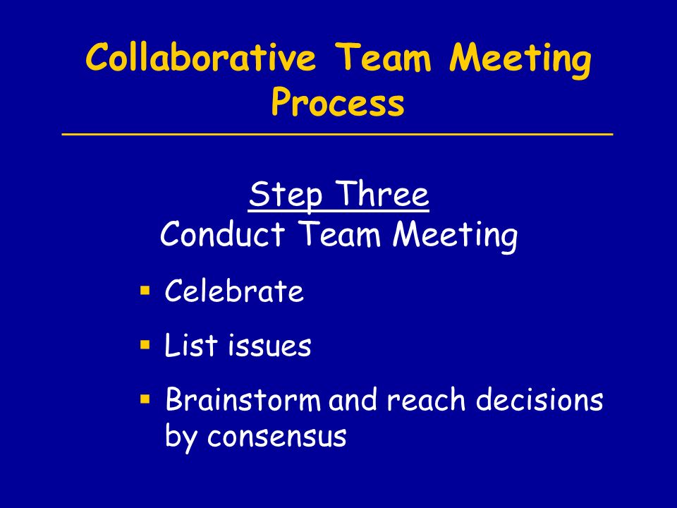 Collaborative Team Meeting Process  Celebrate  List issues  Brainstorm and reach decisions by consensus Step Three Conduct Team Meeting