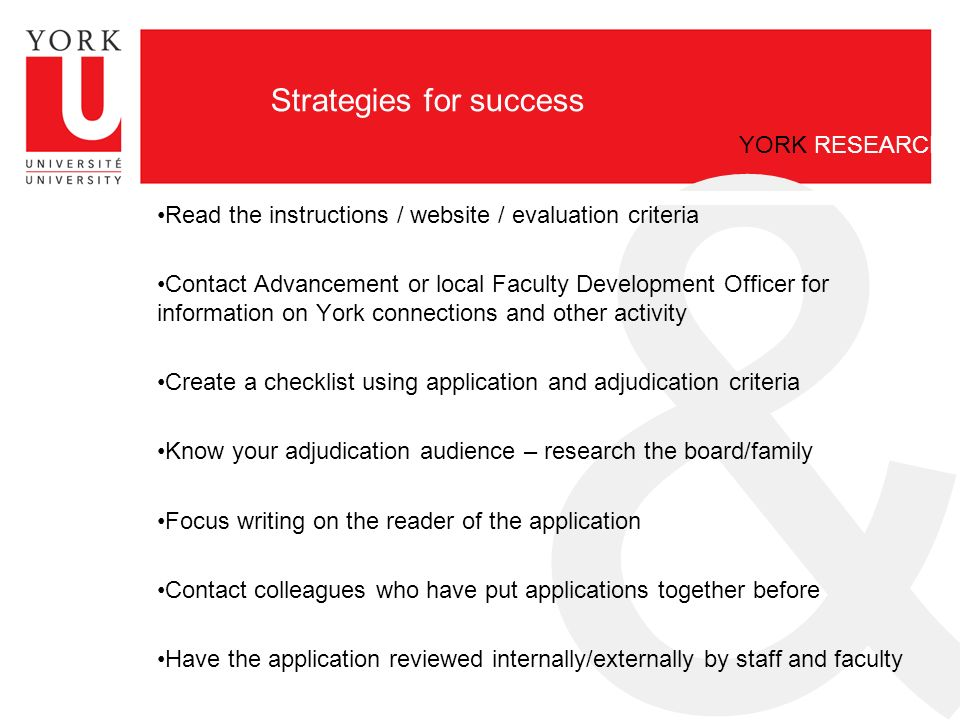 & YORK RESEARCH Strategies for success Read the instructions / website / evaluation criteria Contact Advancement or local Faculty Development Officer for information on York connections and other activity Create a checklist using application and adjudication criteria Know your adjudication audience – research the board/family Focus writing on the reader of the application Contact colleagues who have put applications together before Have the application reviewed internally/externally by staff and faculty