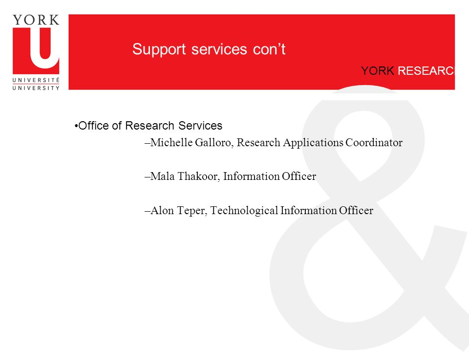 & YORK RESEARCH Support services con't Office of Research Services –Michelle Galloro, Research Applications Coordinator –Mala Thakoor, Information Officer –Alon Teper, Technological Information Officer