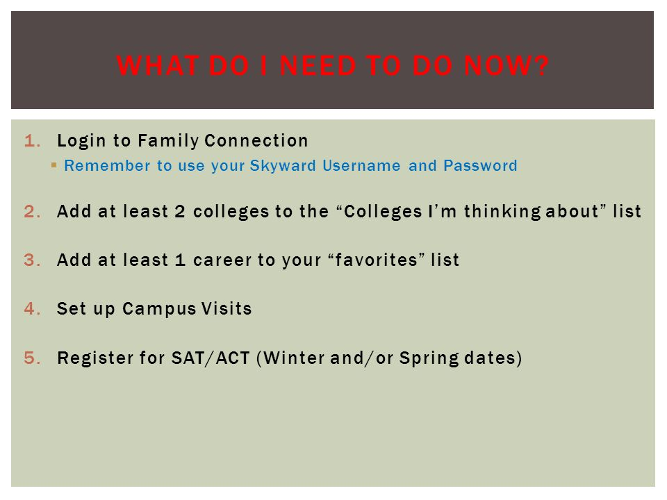 1.Login to Family Connection  Remember to use your Skyward Username and Password 2.Add at least 2 colleges to the Colleges I'm thinking about list 3.Add at least 1 career to your favorites list 4.Set up Campus Visits 5.Register for SAT/ACT (Winter and/or Spring dates) WHAT DO I NEED TO DO NOW