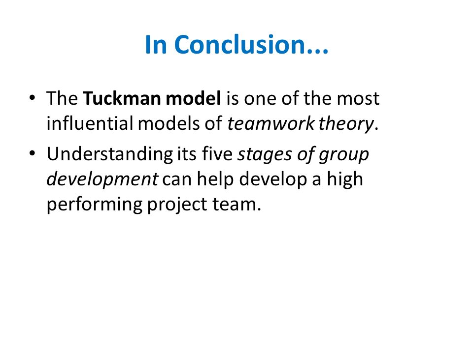 In Conclusion... The Tuckman model is one of the most influential models of teamwork theory. Understanding its five stages of group development can he