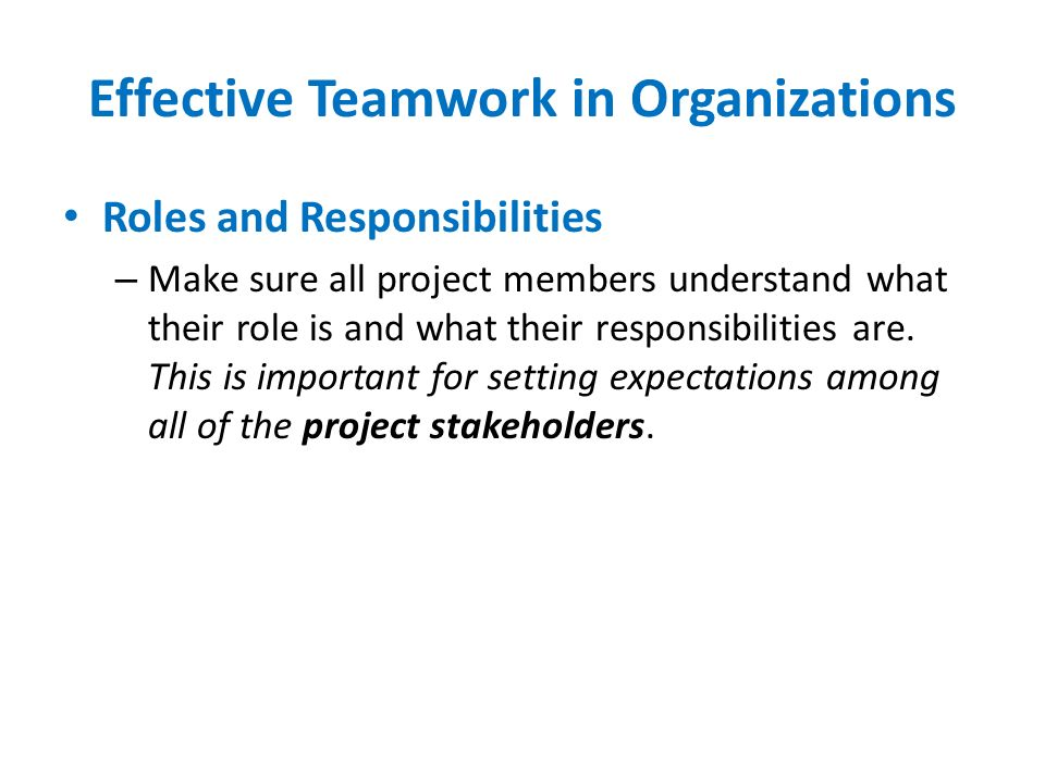 Effective Teamwork in Organizations Roles and Responsibilities – Make sure all project members understand what their role is and what their responsibi