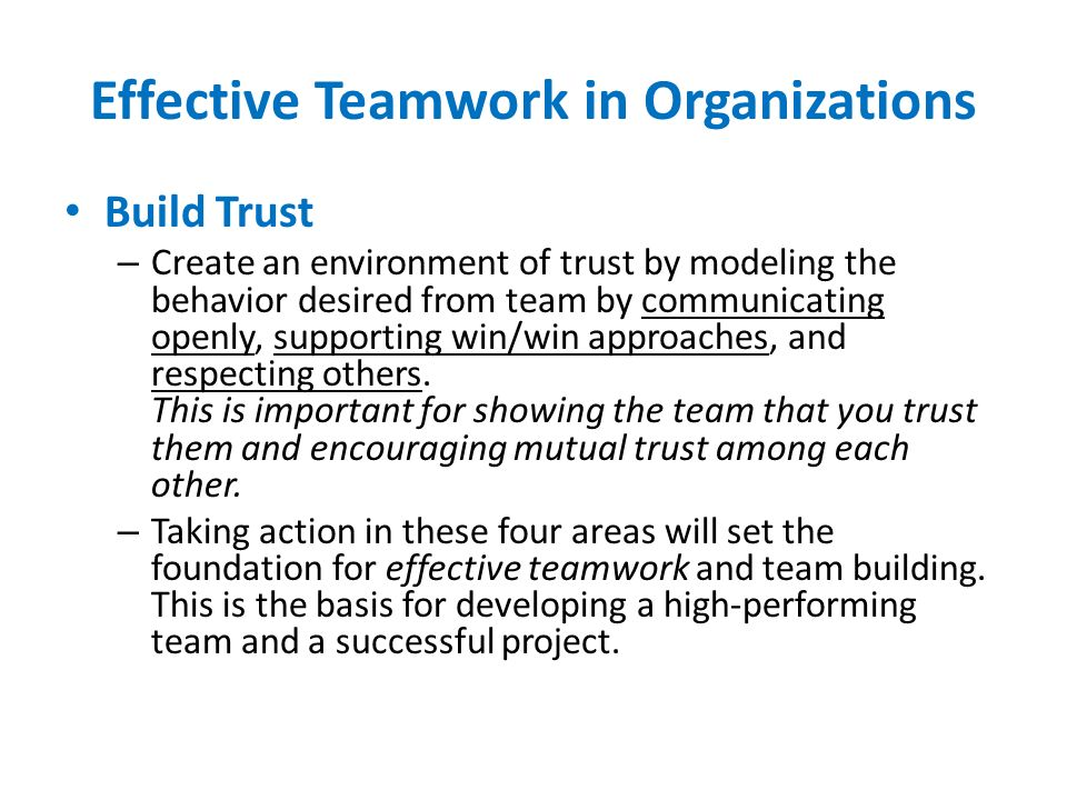 Effective Teamwork in Organizations Build Trust – Create an environment of trust by modeling the behavior desired from team by communicating openly, s