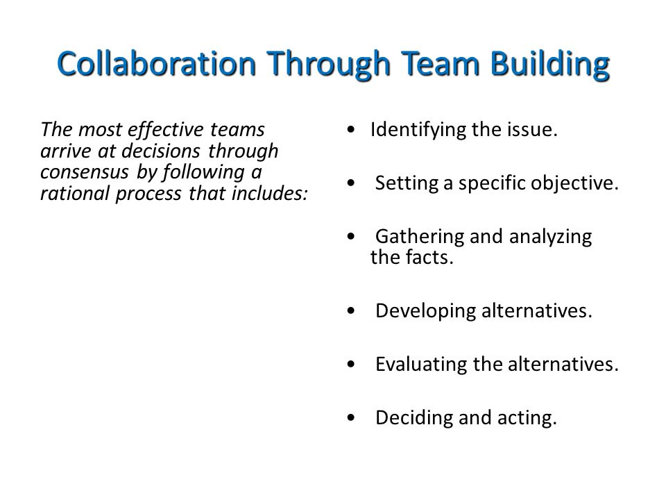 Collaboration Through Team Building The most effective teams arrive at decisions through consensus by following a rational process that includes: Iden