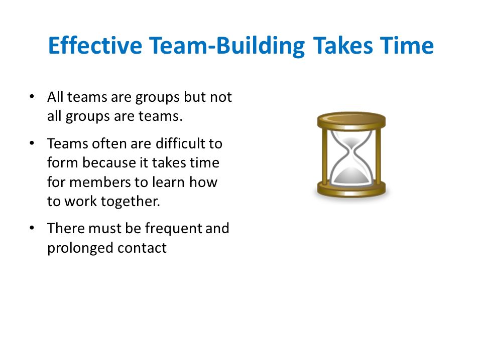 Effective Team-Building Takes Time All teams are groups but not all groups are teams. Teams often are difficult to form because it takes time for memb