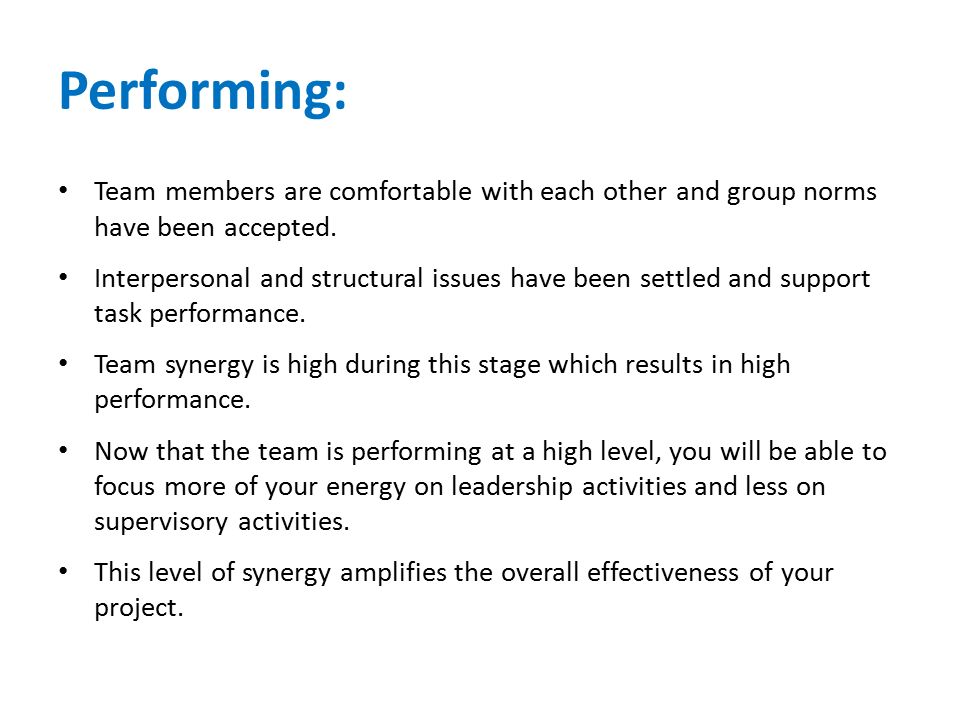 Performing: Team members are comfortable with each other and group norms have been accepted. Interpersonal and structural issues have been settled and