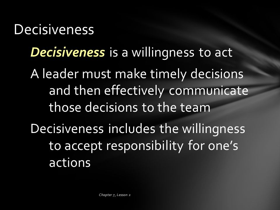 Chapter 7, Lesson 2 Decisiveness Decisiveness is a willingness to act A leader must make timely decisions and then effectively communicate those decis