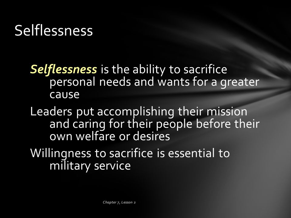 Chapter 7, Lesson 2 Selflessness Selflessness is the ability to sacrifice personal needs and wants for a greater cause Leaders put accomplishing their