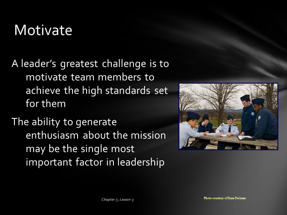 Chapter 7, Lesson 3 Motivate A leader's greatest challenge is to motivate team members to achieve the high standards set for them The ability to gener