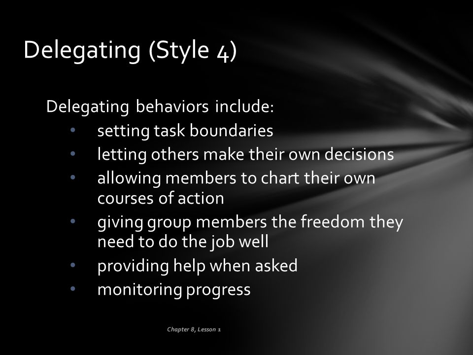 Chapter 8, Lesson 1 Delegating (Style 4) Delegating behaviors include: setting task boundaries letting others make their own decisions allowing member
