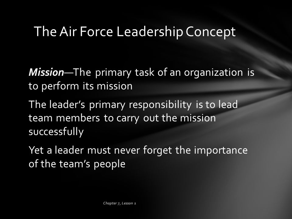 Chapter 7, Lesson 1 The Air Force Leadership Concept Mission—The primary task of an organization is to perform its mission The leader's primary respon