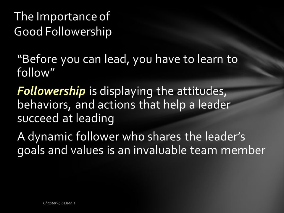 """The Importance of Good Followership """"Before you can lead, you have to learn to follow"""" Followership is displaying the attitudes, behaviors, and action"""