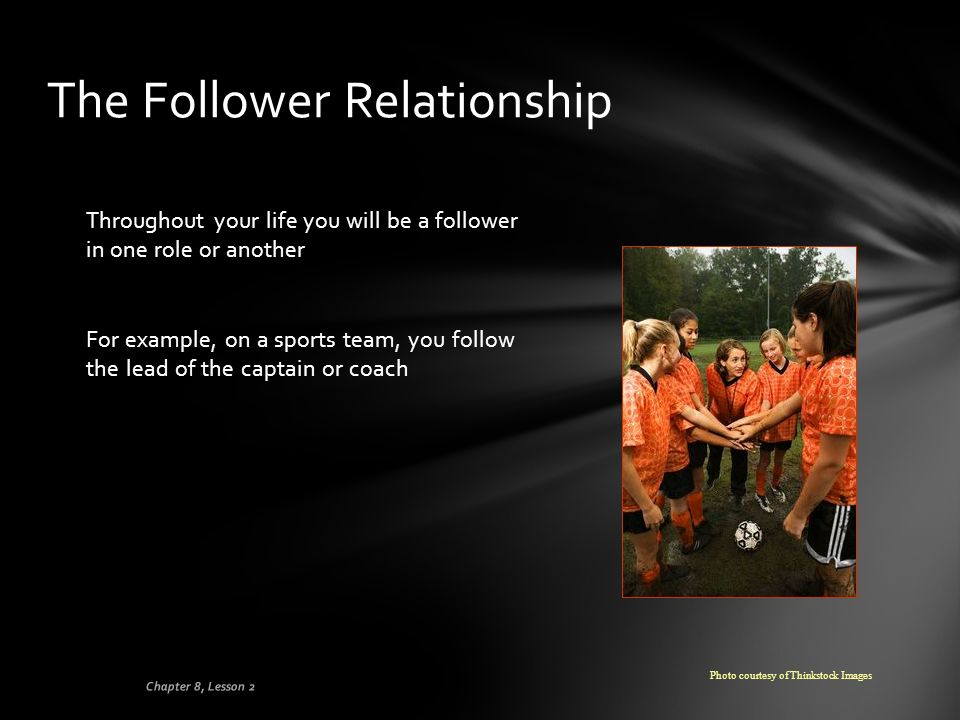 The Follower Relationship Throughout your life you will be a follower in one role or another For example, on a sports team, you follow the lead of the