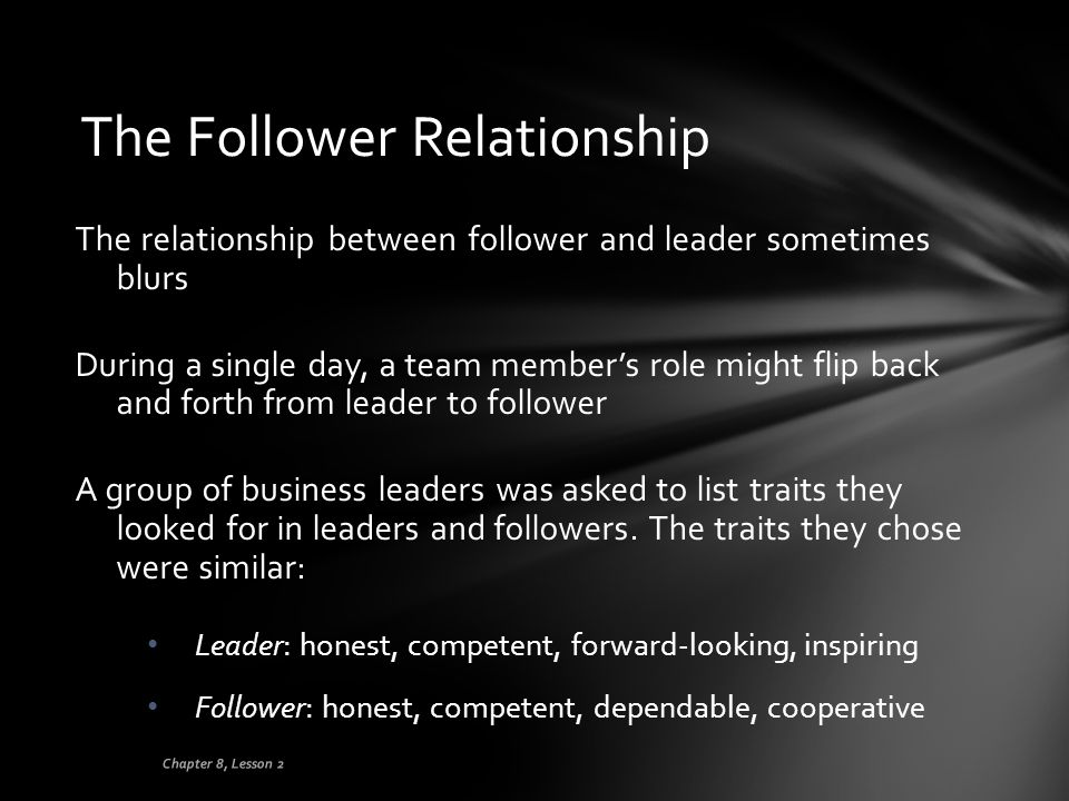 The Follower Relationship The relationship between follower and leader sometimes blurs During a single day, a team member's role might flip back and f