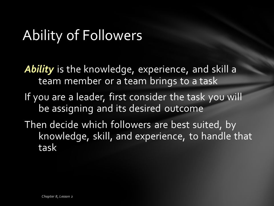 Ability of Followers Ability is the knowledge, experience, and skill a team member or a team brings to a task If you are a leader, first consider the