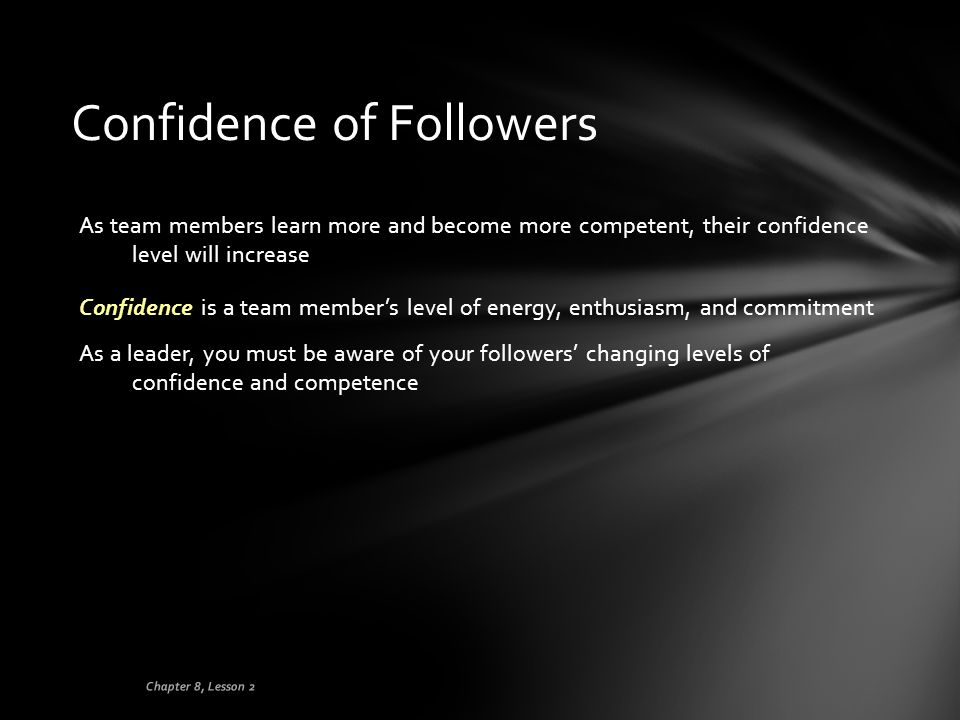 Confidence of Followers As team members learn more and become more competent, their confidence level will increase Confidence is a team member's level