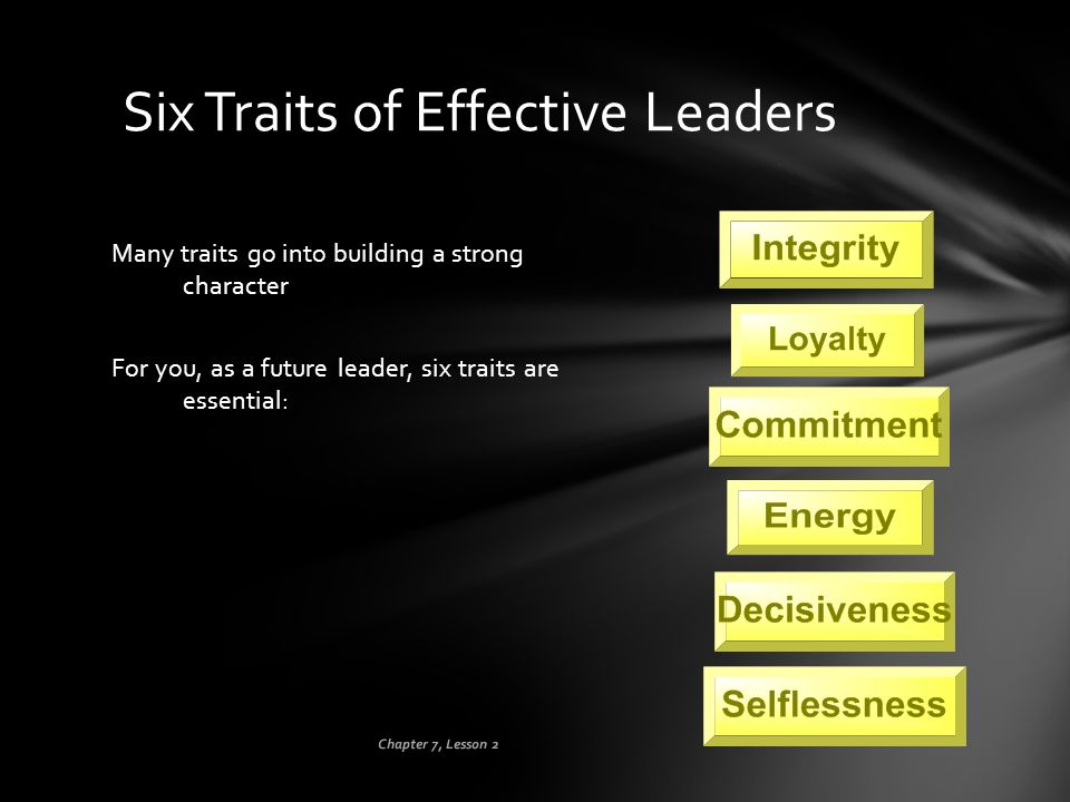Chapter 7, Lesson 2 Six Traits of Effective Leaders Many traits go into building a strong character For you, as a future leader, six traits are essent