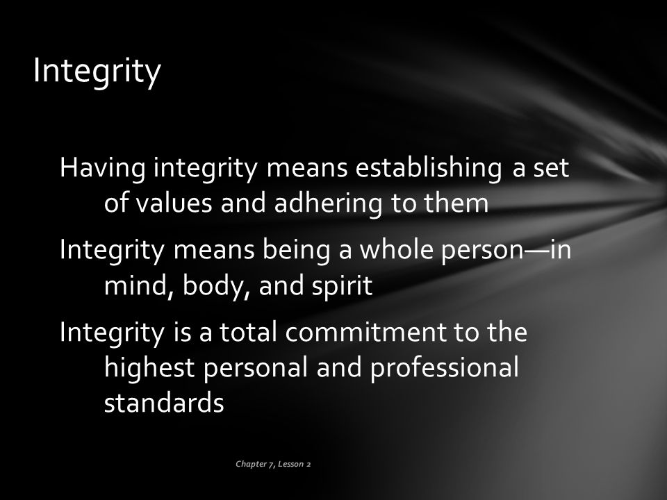 Chapter 7, Lesson 2 Integrity Having integrity means establishing a set of values and adhering to them Integrity means being a whole person—in mind, b