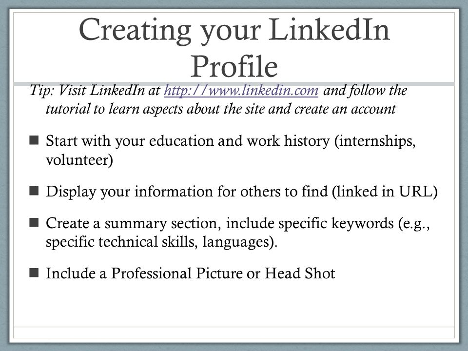 Creating your LinkedIn Profile Tip: Visit LinkedIn at   and follow the tutorial to learn aspects about the site and create an accounthttp://  Start with your education and work history (internships, volunteer) Display your information for others to find (linked in URL) Create a summary section, include specific keywords (e.g., specific technical skills, languages).