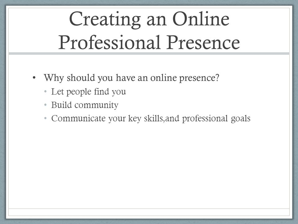 Creating an Online Professional Presence Why should you have an online presence.