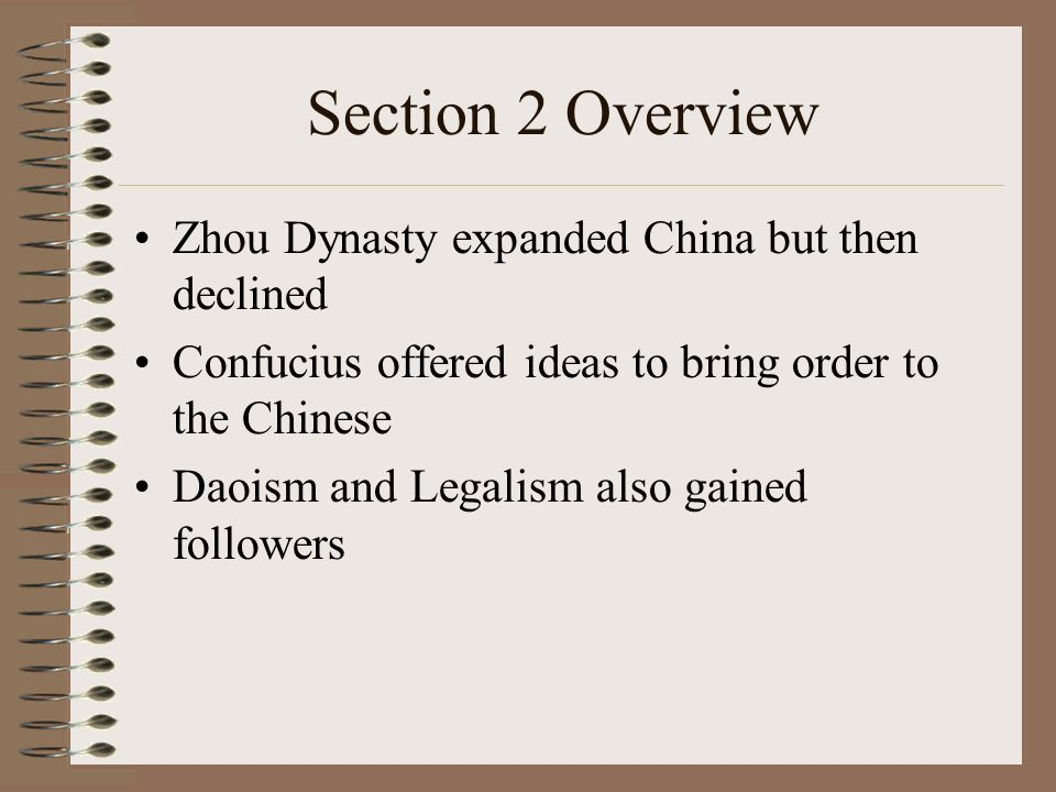 Section 2 Overview Zhou Dynasty expanded China but then declined Confucius offered ideas to bring order to the Chinese Daoism and Legalism also gained followers