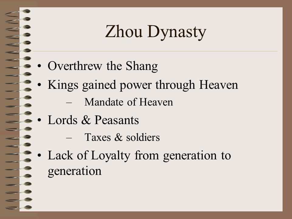 Zhou Dynasty Overthrew the Shang Kings gained power through Heaven –Mandate of Heaven Lords & Peasants –Taxes & soldiers Lack of Loyalty from generation to generation