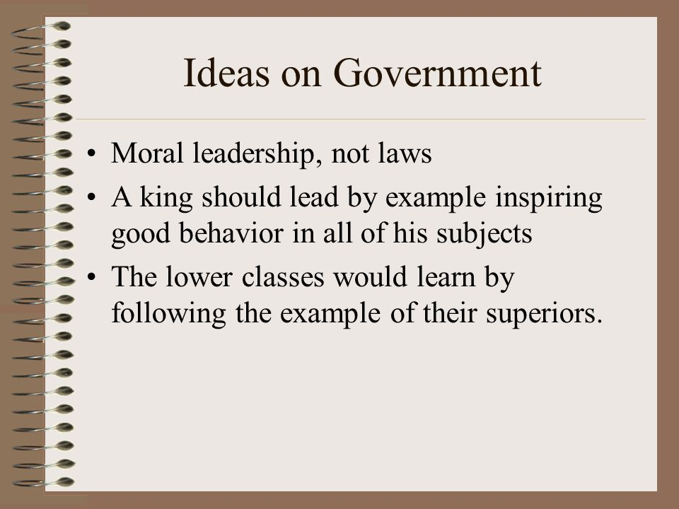 Ideas on Government Moral leadership, not laws A king should lead by example inspiring good behavior in all of his subjects The lower classes would learn by following the example of their superiors.