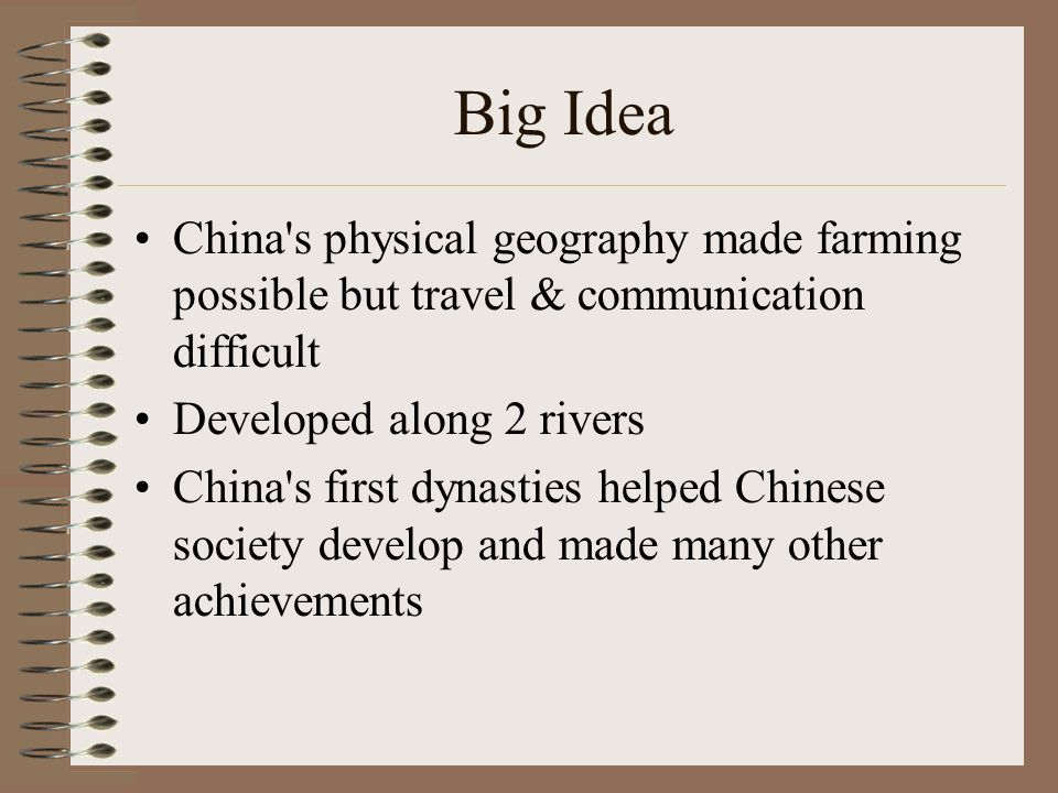 Big Idea China s physical geography made farming possible but travel & communication difficult Developed along 2 rivers China s first dynasties helped Chinese society develop and made many other achievements