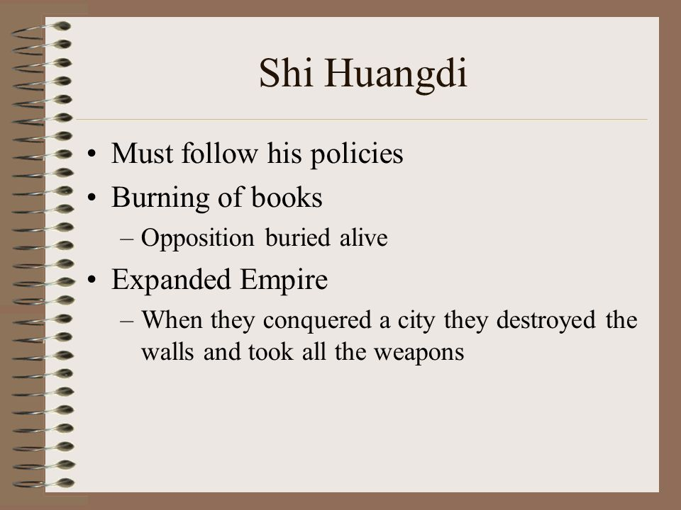 Shi Huangdi Must follow his policies Burning of books –Opposition buried alive Expanded Empire –When they conquered a city they destroyed the walls and took all the weapons