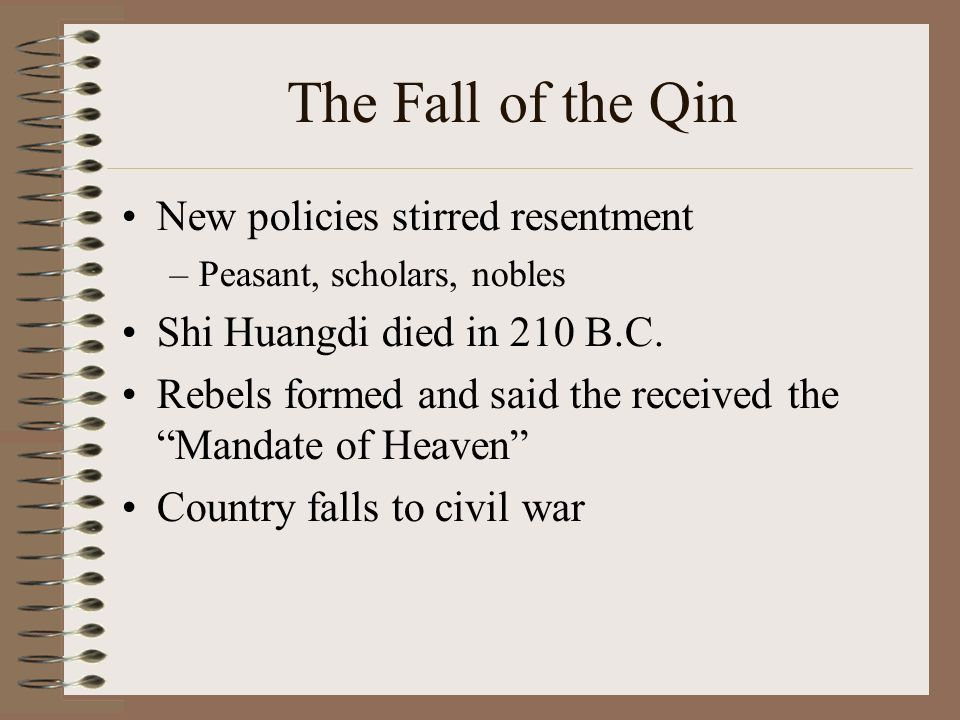 The Fall of the Qin New policies stirred resentment –Peasant, scholars, nobles Shi Huangdi died in 210 B.C.