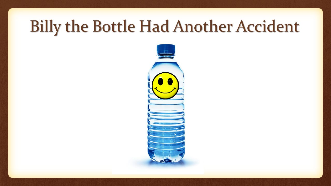 Billy the Bottle Had Another Accident