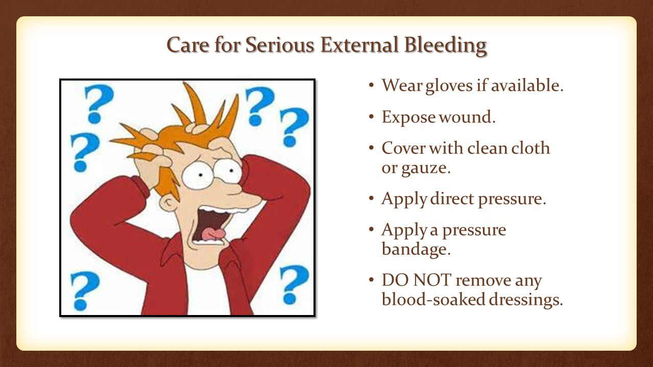Care for Serious External Bleeding Wear gloves if available.