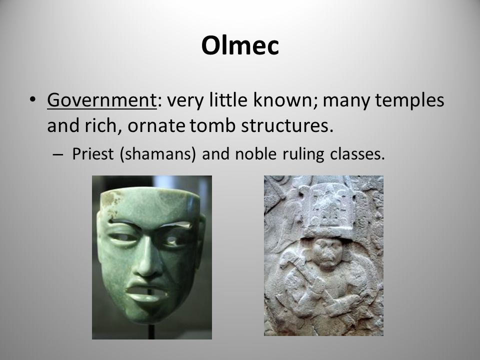Olmec Government: very little known; many temples and rich, ornate tomb structures.