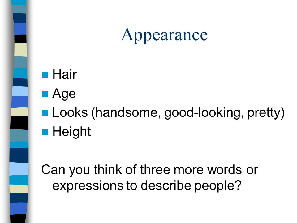 Appearance Hair Age Looks (handsome, good-looking, pretty) Height Can you think of three more words or expressions to describe people