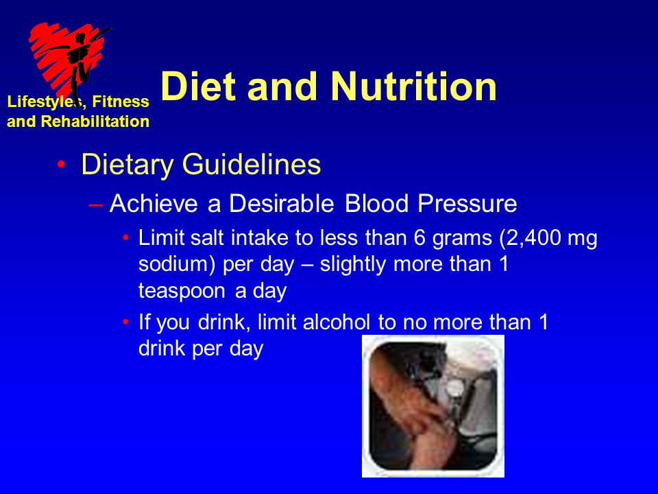 Lifestyles, Fitness and Rehabilitation Diet and Nutrition Dietary Guidelines –Achieve a Desirable Blood Pressure Limit salt intake to less than 6 grams (2,400 mg sodium) per day – slightly more than 1 teaspoon a day If you drink, limit alcohol to no more than 1 drink per day