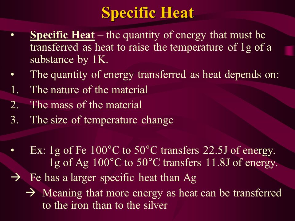 Specific Heat Specific Heat – the quantity of energy that must be transferred as heat to raise the temperature of 1g of a substance by 1K.