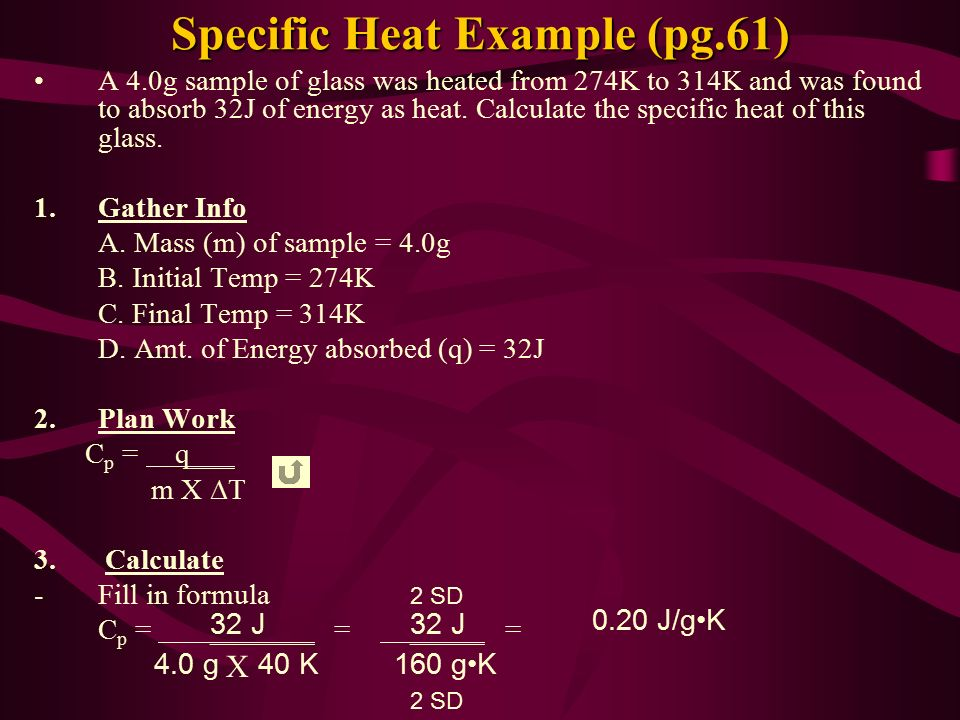 Specific Heat Example (pg.61) A 4.0g sample of glass was heated from 274K to 314K and was found to absorb 32J of energy as heat.