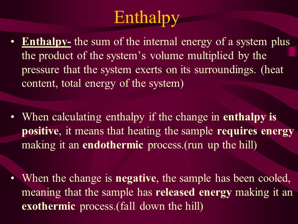 Enthalpy Enthalpy- the sum of the internal energy of a system plus the product of the system's volume multiplied by the pressure that the system exerts on its surroundings.