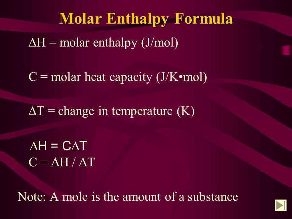 Molar Enthalpy Formula ∆H = molar enthalpy (J/mol) C = molar heat capacity (J/Kmol) ∆T = change in temperature (K) C = ΔH / ΔT Note: A mole is the amount of a substance ∆H = C∆T