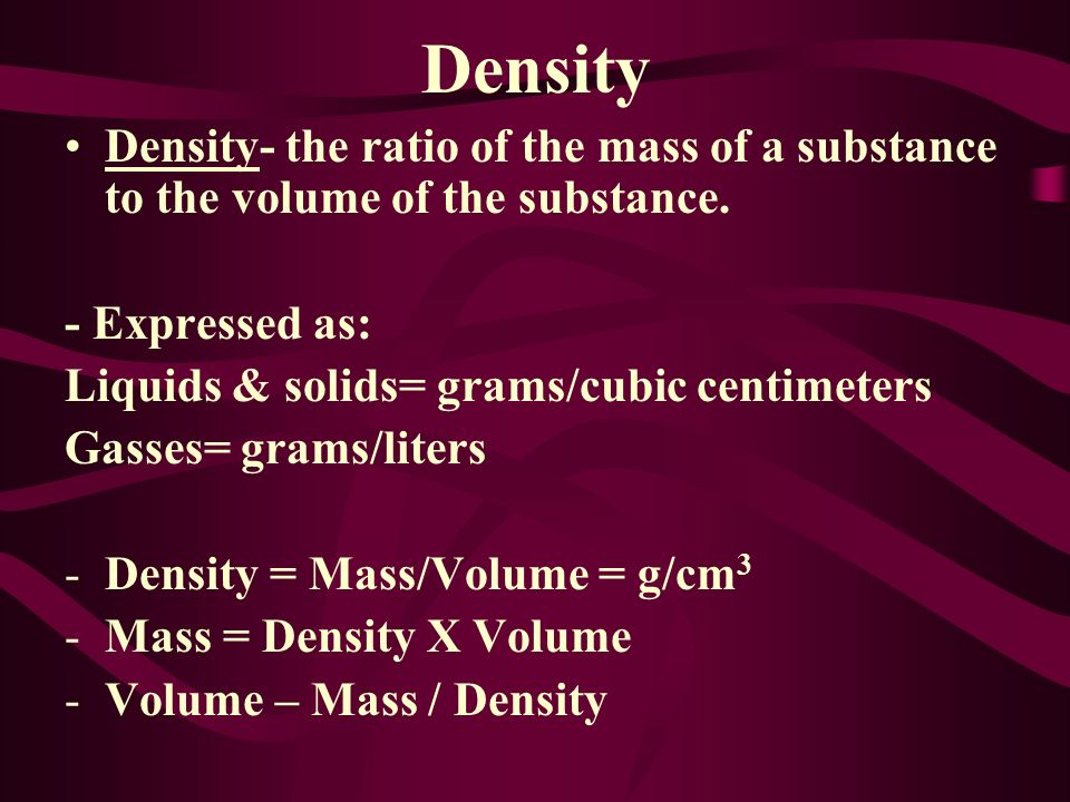 Density- the ratio of the mass of a substance to the volume of the substance.