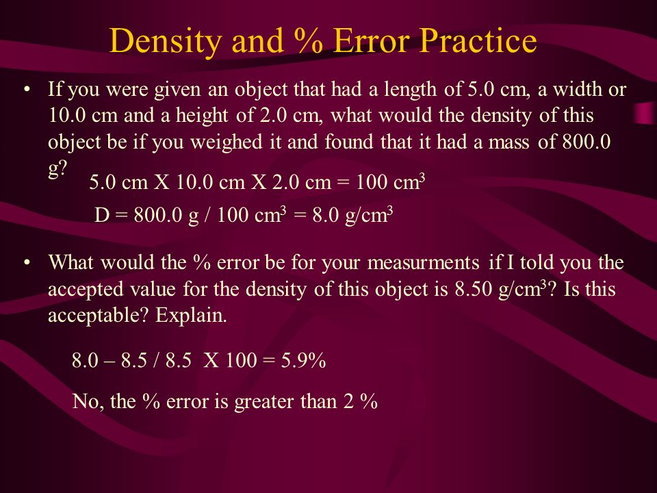 Density and % Error Practice If you were given an object that had a length of 5.0 cm, a width or 10.0 cm and a height of 2.0 cm, what would the density of this object be if you weighed it and found that it had a mass of 800.0 g.