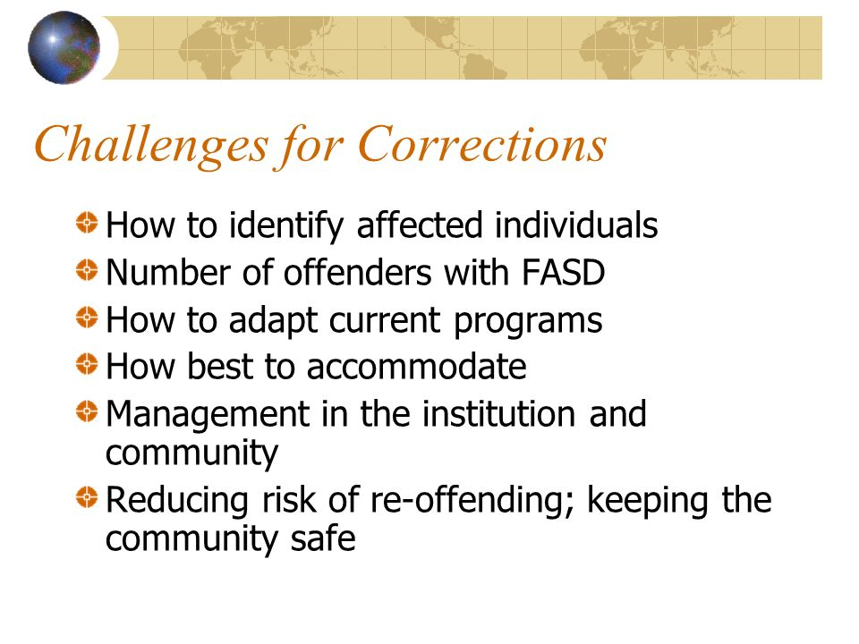 Challenges for Corrections How to identify affected individuals Number of offenders with FASD How to adapt current programs How best to accommodate Management in the institution and community Reducing risk of re-offending; keeping the community safe