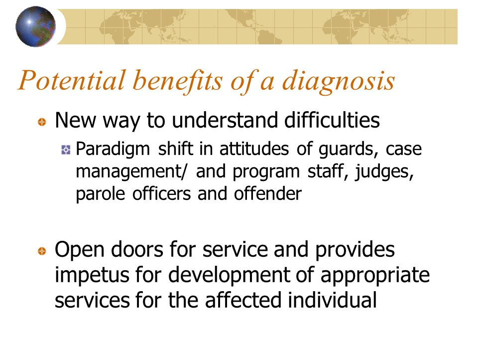 Potential benefits of a diagnosis New way to understand difficulties Paradigm shift in attitudes of guards, case management/ and program staff, judges, parole officers and offender Open doors for service and provides impetus for development of appropriate services for the affected individual