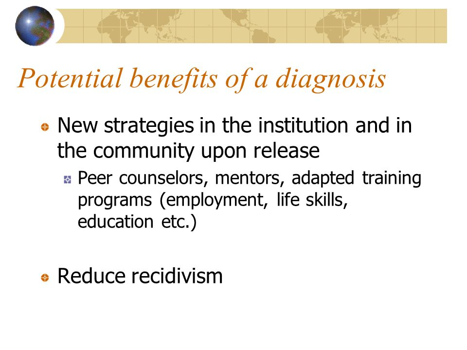 Potential benefits of a diagnosis New strategies in the institution and in the community upon release Peer counselors, mentors, adapted training programs (employment, life skills, education etc.) Reduce recidivism