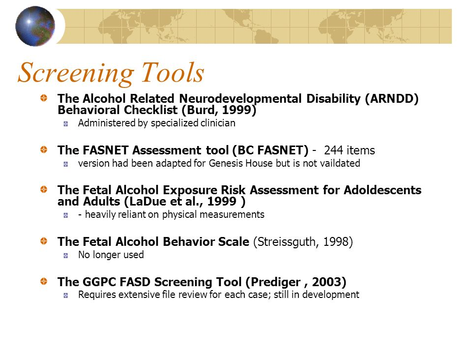 Screening Tools The Alcohol Related Neurodevelopmental Disability (ARNDD) Behavioral Checklist (Burd, 1999) Administered by specialized clinician The FASNET Assessment tool (BC FASNET) items version had been adapted for Genesis House but is not vaildated The Fetal Alcohol Exposure Risk Assessment for Adoldescents and Adults (LaDue et al., 1999 ) - heavily reliant on physical measurements The Fetal Alcohol Behavior Scale (Streissguth, 1998) No longer used The GGPC FASD Screening Tool (Prediger, 2003) Requires extensive file review for each case; still in development