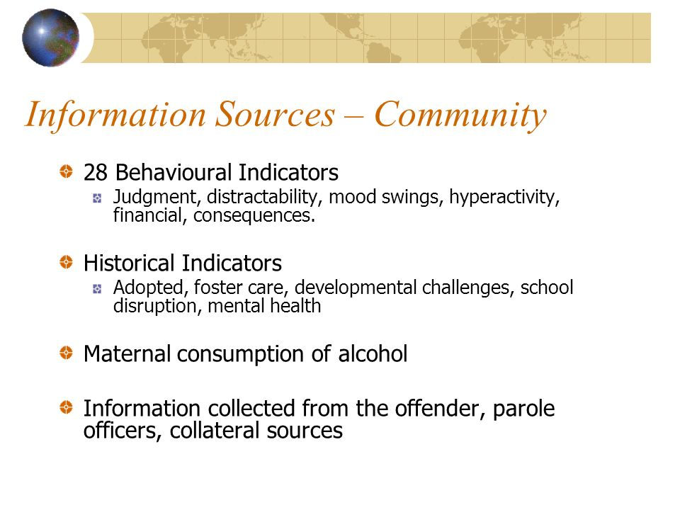 Information Sources – Community 28 Behavioural Indicators Judgment, distractability, mood swings, hyperactivity, financial, consequences.